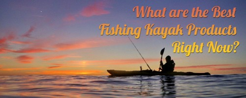 What are the Best Fishing Kayak Products Right Now?